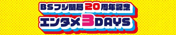 BSフジ開局20周年記念 エンタメ3DAYS
